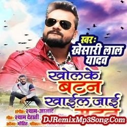 Kholke Paint Ke Batan Raat Bhar Khail Jai Matan Khesari Lal Yadav Kholke Button Khail Jaai Mutton New Bhojpuri Mp3 Song Dj Remix Gana Download