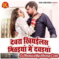 Devra Khiyailsh Mithaiya Me Dawaiya Rakesh Mishra Devra Khiyailsh Mithaiya Me Dawaiya New Bhojpuri Mp3 Song Dj Remix Gana Download