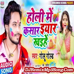 Holi Me Kasar Eyar Khaihe Golu Gold Holi Me Kasar Eyar Khaihe New Bhojpuri Mp3 Song Dj Remix Gana Download
