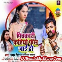 Pichkari Kahiyo Fas Jai Ho Samar Singh  New Bhojpuri Mp3 Song Dj Remix Gana Download
