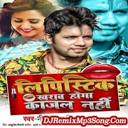 Lipistik Kharab Hoga Kajal Nahi Neelkamal Singh, Shilpi Raj  New Bhojpuri Mp3 Song Dj Remix Gana Download