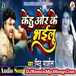 Kehu Aur Ke Bhailu Mithu Marshal Kehu Aur Ke Bhailu New Bhojpuri Mp3 Song Dj Remix Gana Download