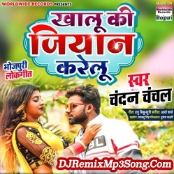 Khalu Ki Jiyaan Karelu Chandan Chanchal Khalu Ki Jiyaan Karelu New Bhojpuri Mp3 Song Dj Remix Gana Download